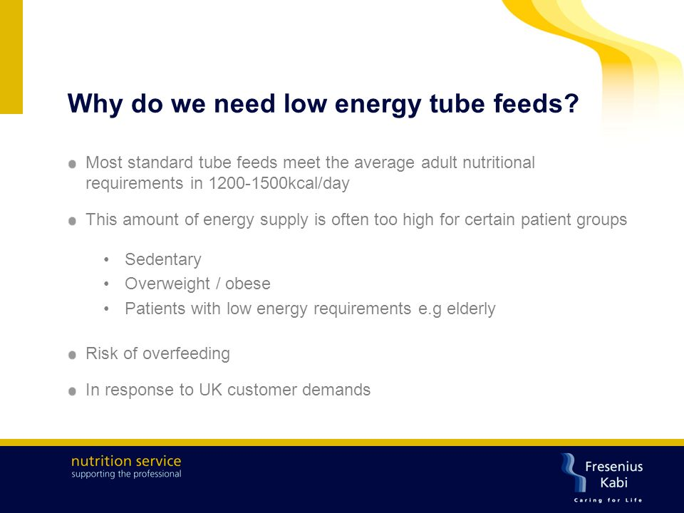 Patients with low energy requirements Supply of higher energy and protein is often required in tube fed patients to promote anabolism and recovery For long-term stable patients on HETF this may not be the case Several studies confirm that mainly inactive patients have lower energy expenditure than those who are active
