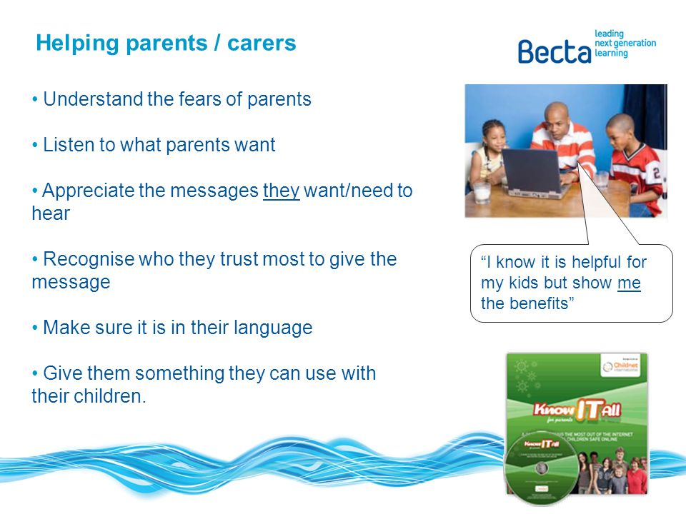 I know it is helpful for my kids but show me the benefits Helping parents / carers Understand the fears of parents Listen to what parents want Appreciate the messages they want/need to hear Recognise who they trust most to give the message Make sure it is in their language Give them something they can use with their children.