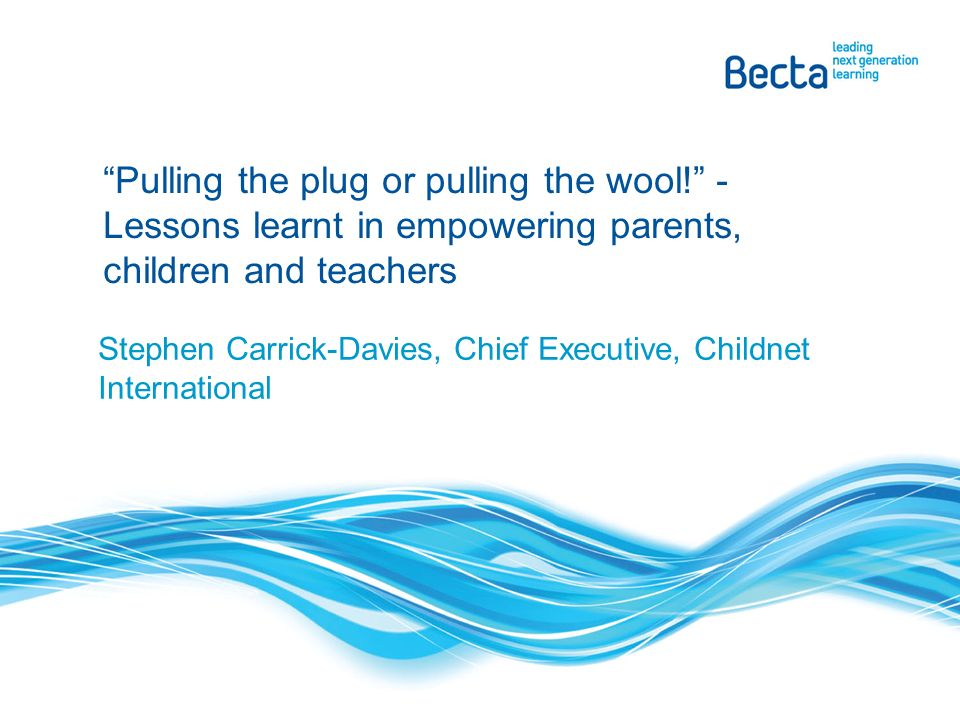 Stephen Carrick-Davies, Chief Executive, Childnet International Pulling the plug or pulling the wool.