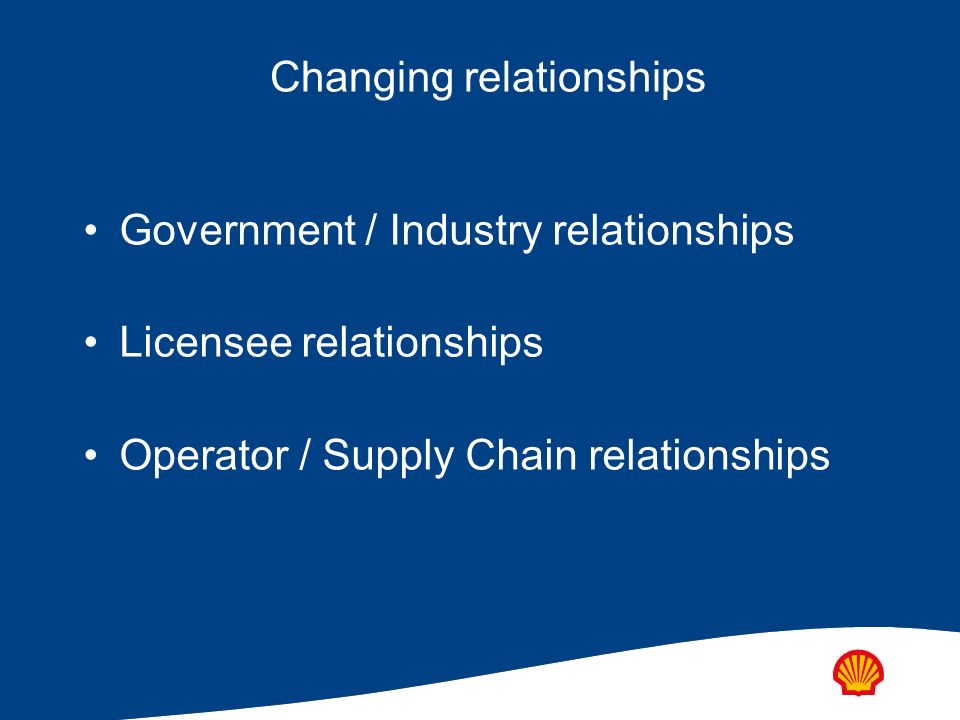Changing relationships Government / Industry relationships Licensee relationships Operator / Supply Chain relationships