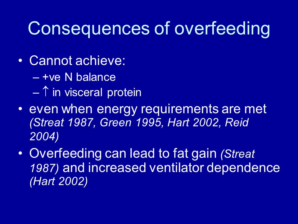 Consequences of overfeeding Cannot achieve: –+ve N balance – in visceral protein even when energy requirements are met (Streat 1987, Green 1995, Hart 2002, Reid 2004) Overfeeding can lead to fat gain (Streat 1987) and increased ventilator dependence (Hart 2002)