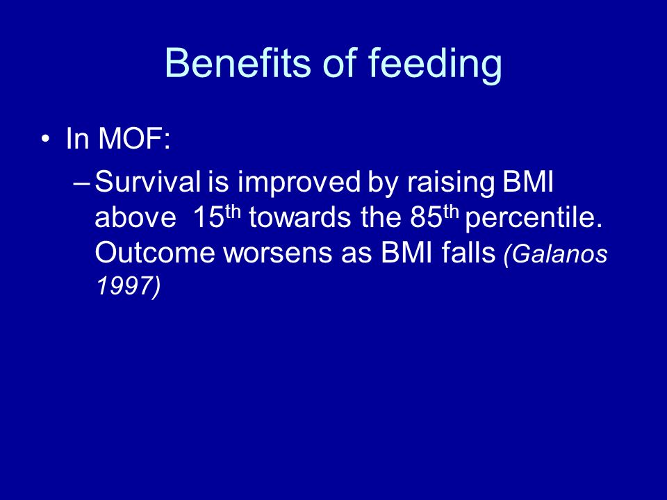 Benefits of feeding In MOF: –Survival is improved by raising BMI above 15 th towards the 85 th percentile.