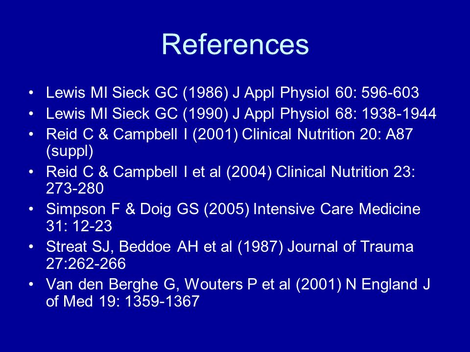 References Lewis MI Sieck GC (1986) J Appl Physiol 60: 596-603 Lewis MI Sieck GC (1990) J Appl Physiol 68: 1938-1944 Reid C & Campbell I (2001) Clinical Nutrition 20: A87 (suppl) Reid C & Campbell I et al (2004) Clinical Nutrition 23: 273-280 Simpson F & Doig GS (2005) Intensive Care Medicine 31: 12-23 Streat SJ, Beddoe AH et al (1987) Journal of Trauma 27:262-266 Van den Berghe G, Wouters P et al (2001) N England J of Med 19: 1359-1367