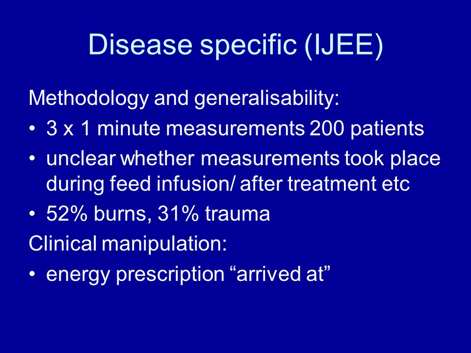 Disease specific (IJEE) Methodology and generalisability: 3 x 1 minute measurements 200 patients unclear whether measurements took place during feed infusion/ after treatment etc 52% burns, 31% trauma Clinical manipulation: energy prescription arrived at