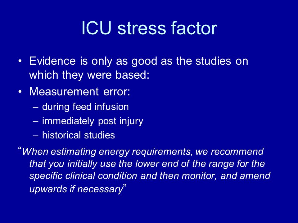 ICU stress factor Evidence is only as good as the studies on which they were based: Measurement error: –during feed infusion –immediately post injury –historical studies When estimating energy requirements, we recommend that you initially use the lower end of the range for the specific clinical condition and then monitor, and amend upwards if necessary