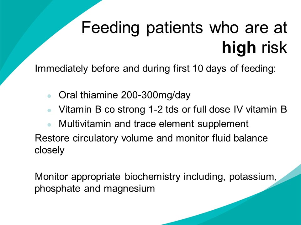 Feeding patients who are at high risk Immediately before and during first 10 days of feeding: Oral thiamine 200-300mg/day Vitamin B co strong 1-2 tds