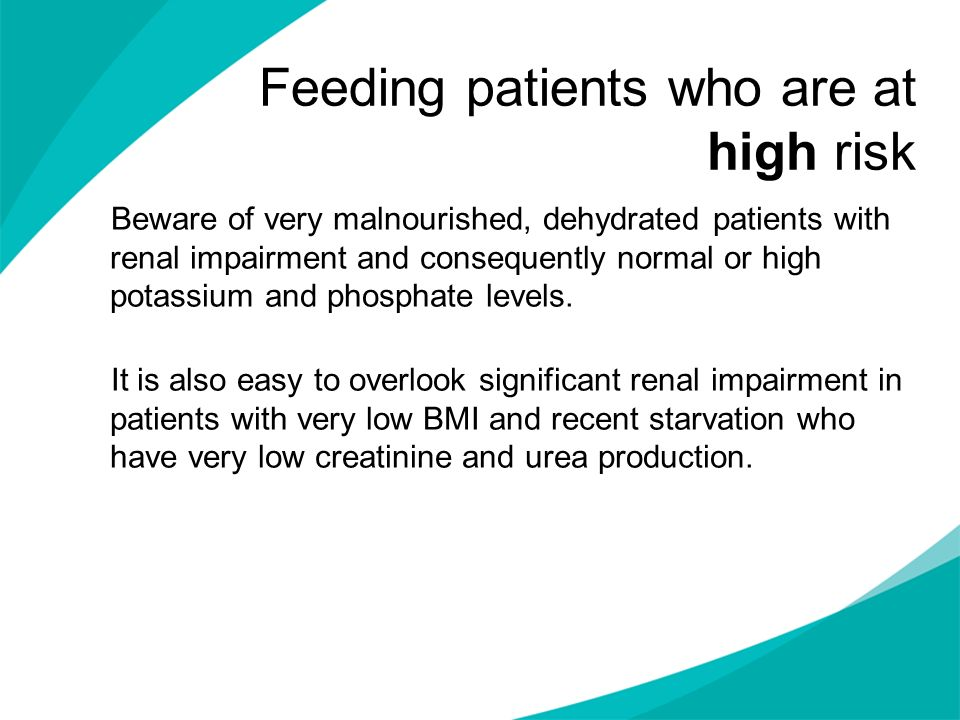 Feeding patients who are at high risk Beware of very malnourished, dehydrated patients with renal impairment and consequently normal or high potassium