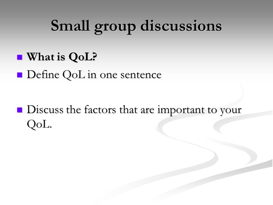 Small group discussions What is QoL? What is QoL? Define QoL in one sentence Define QoL in one sentence Discuss the factors that are important to your