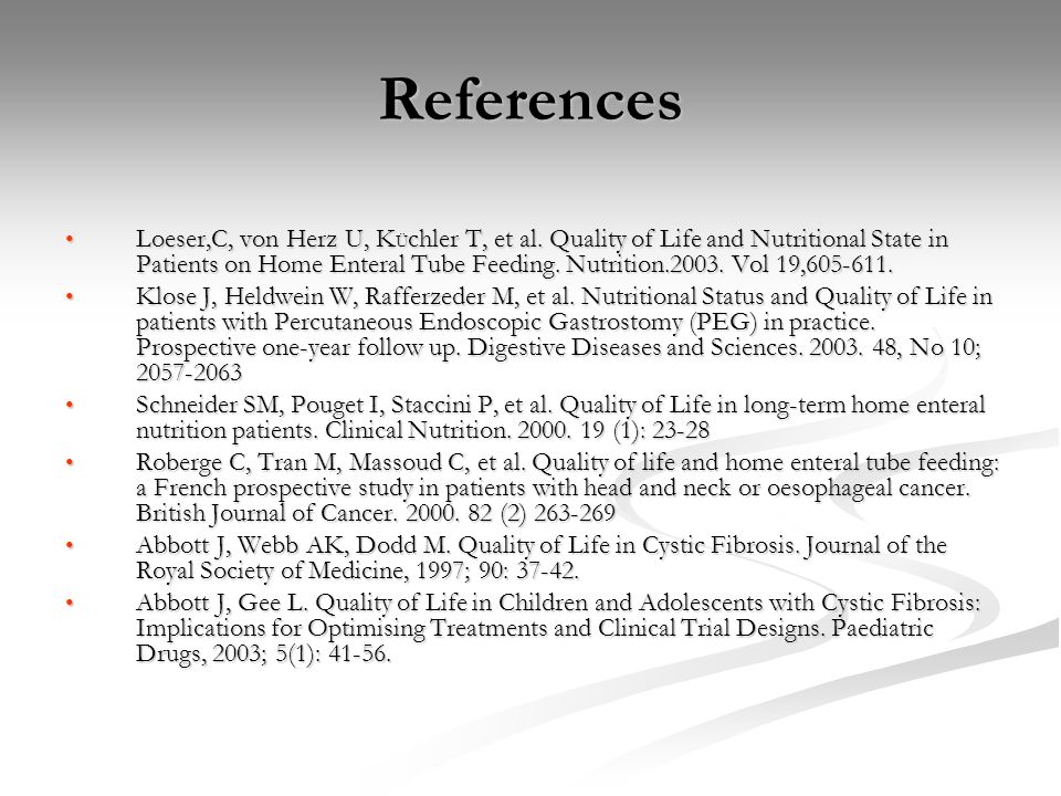 References Loeser,C, von Herz U, K Ü chler T, et al. Quality of Life and Nutritional State in Patients on Home Enteral Tube Feeding. Nutrition.2003. V
