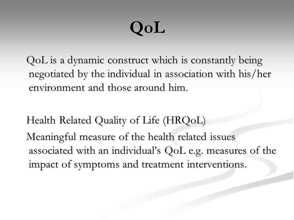 QoL QoL is a dynamic construct which is constantly being negotiated by the individual in association with his/her environment and those around him. Qo