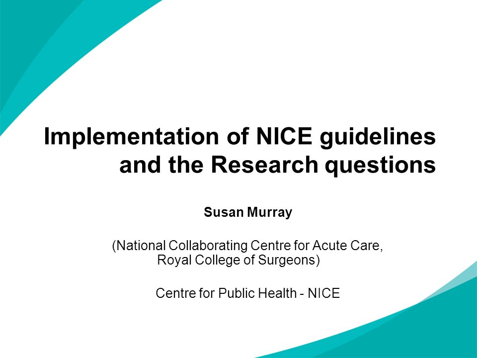 Implementation of NICE guidelines and the Research questions Susan Murray (National Collaborating Centre for Acute Care, Royal College of Surgeons) Ce