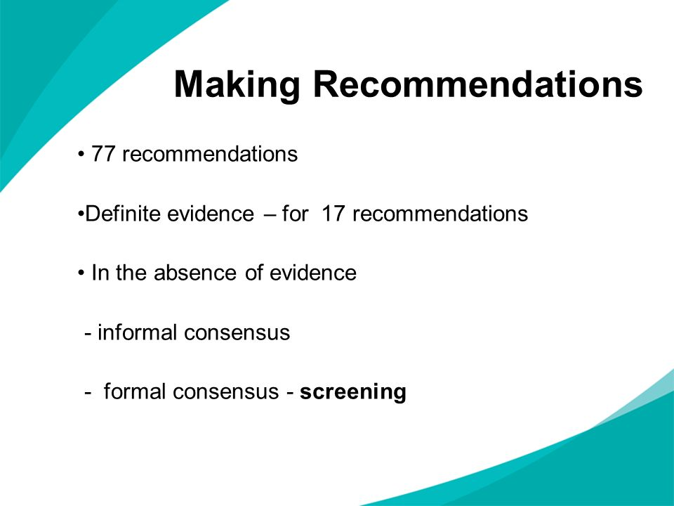 Making Recommendations 77 recommendations Definite evidence – for 17 recommendations In the absence of evidence - informal consensus - formal consensu