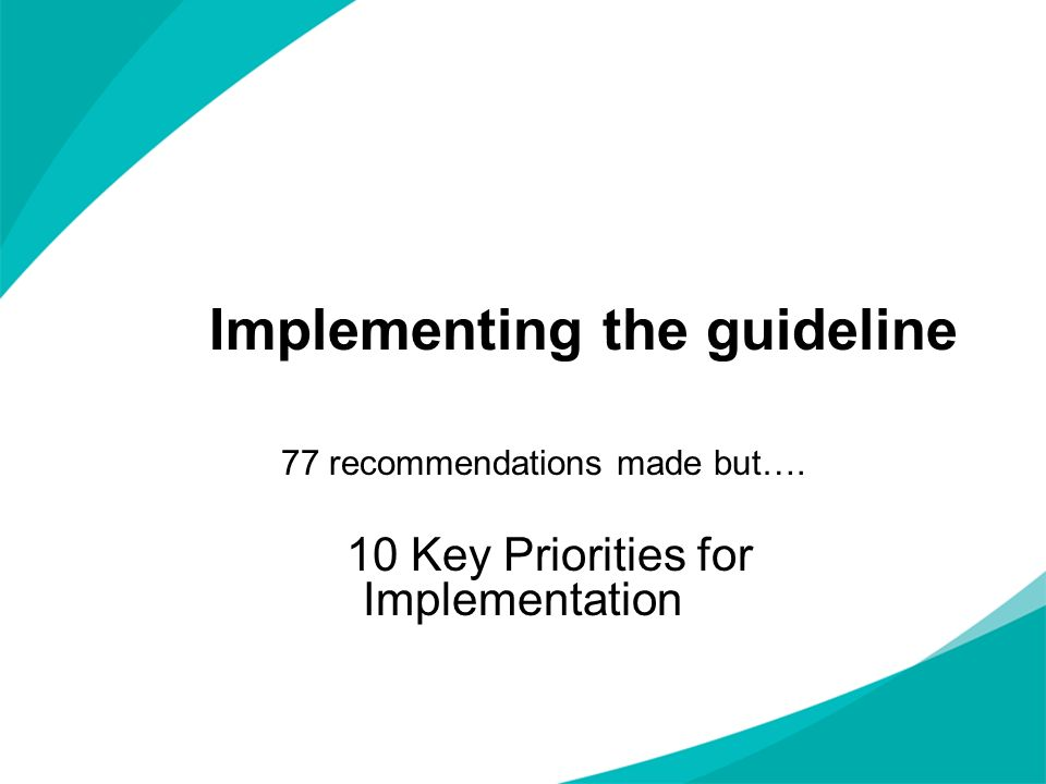 Implementing the guideline 77 recommendations made but…. 10 Key Priorities for Implementation