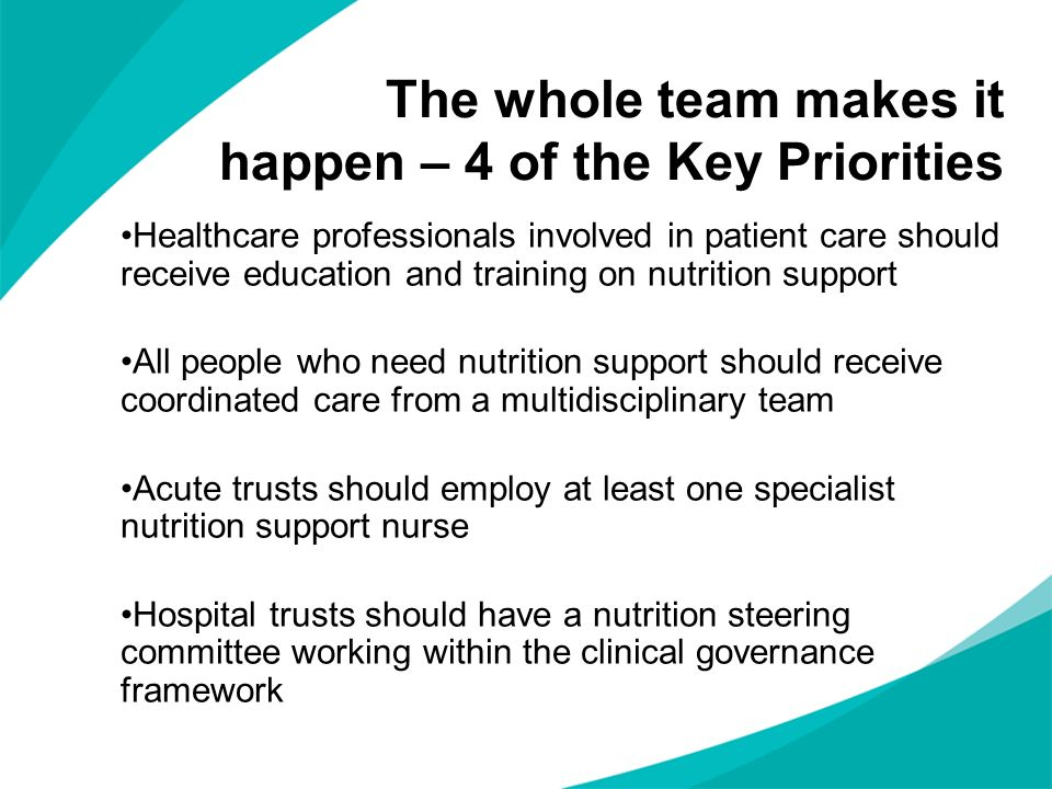 The whole team makes it happen – 4 of the Key Priorities Healthcare professionals involved in patient care should receive education and training on nutrition support All people who need nutrition support should receive coordinated care from a multidisciplinary team Acute trusts should employ at least one specialist nutrition support nurse Hospital trusts should have a nutrition steering committee working within the clinical governance framework