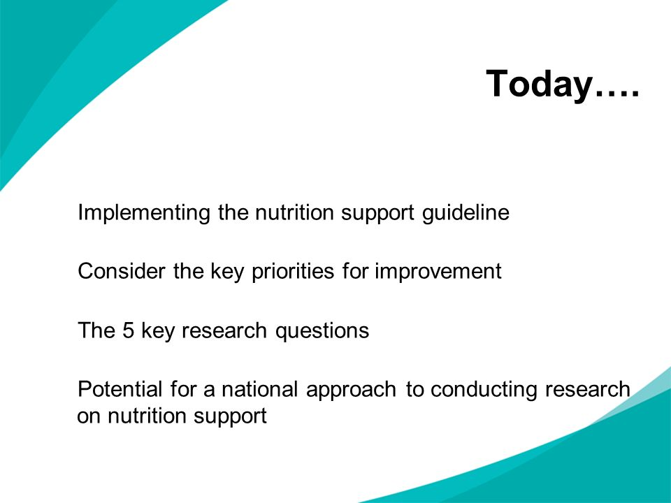 Today…. Implementing the nutrition support guideline Consider the key priorities for improvement The 5 key research questions Potential for a national