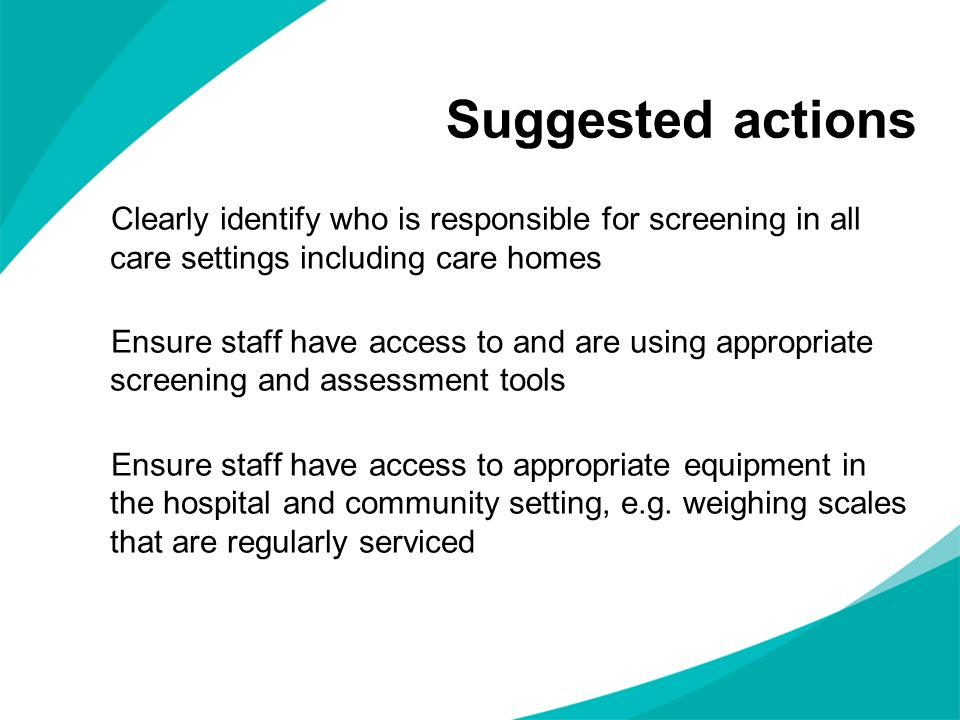 Suggested actions Clearly identify who is responsible for screening in all care settings including care homes Ensure staff have access to and are using appropriate screening and assessment tools Ensure staff have access to appropriate equipment in the hospital and community setting, e.g.