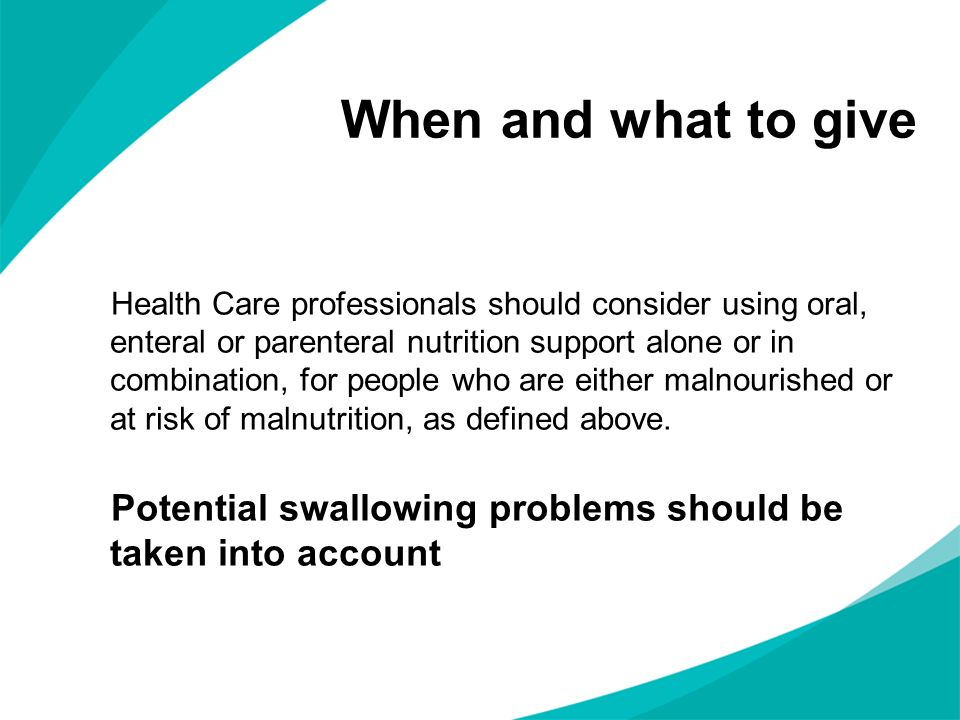 When and what to give Health Care professionals should consider using oral, enteral or parenteral nutrition support alone or in combination, for people who are either malnourished or at risk of malnutrition, as defined above.