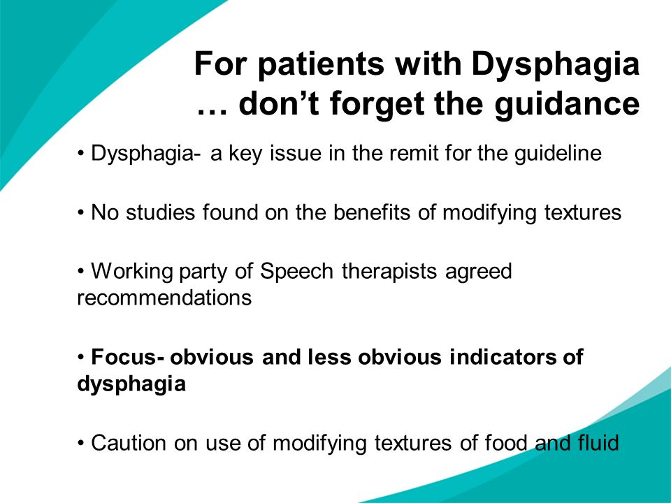 For patients with Dysphagia … dont forget the guidance Dysphagia- a key issue in the remit for the guideline No studies found on the benefits of modif