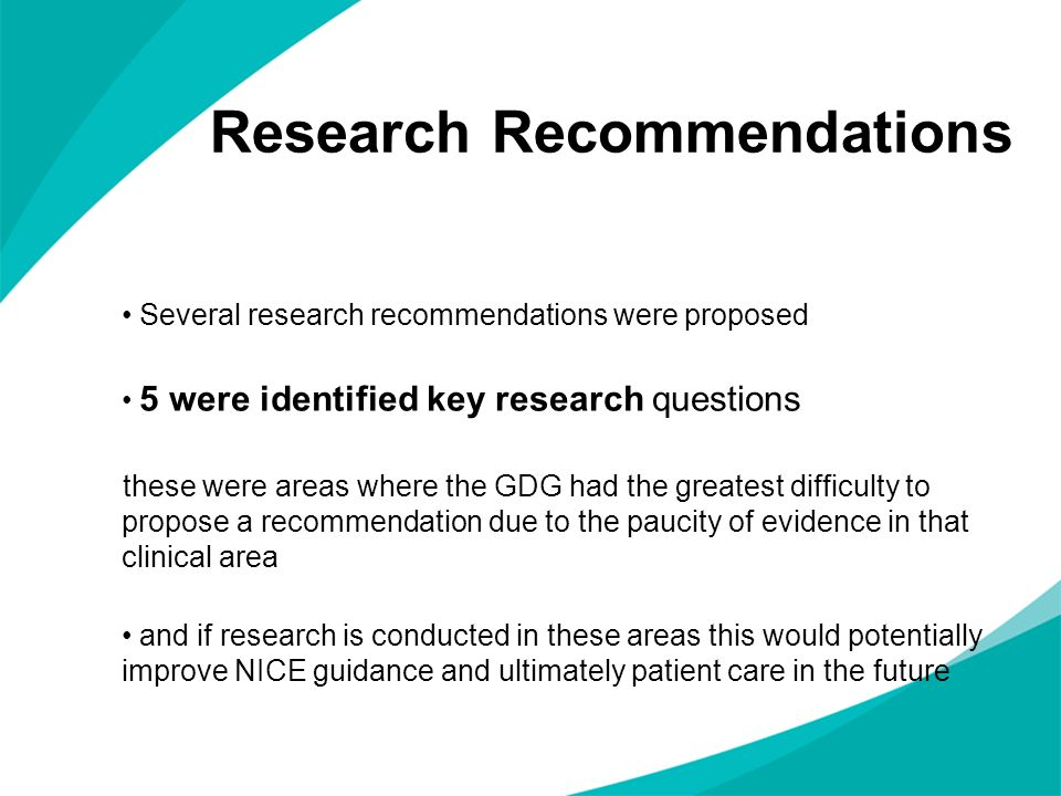 Research Recommendations Several research recommendations were proposed 5 were identified key research questions these were areas where the GDG had the greatest difficulty to propose a recommendation due to the paucity of evidence in that clinical area and if research is conducted in these areas this would potentially improve NICE guidance and ultimately patient care in the future
