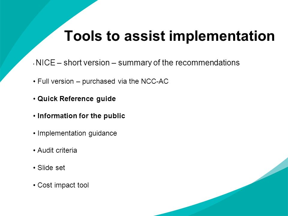 Tools to assist implementation NICE – short version – summary of the recommendations Full version – purchased via the NCC-AC Quick Reference guide Information for the public Implementation guidance Audit criteria Slide set Cost impact tool