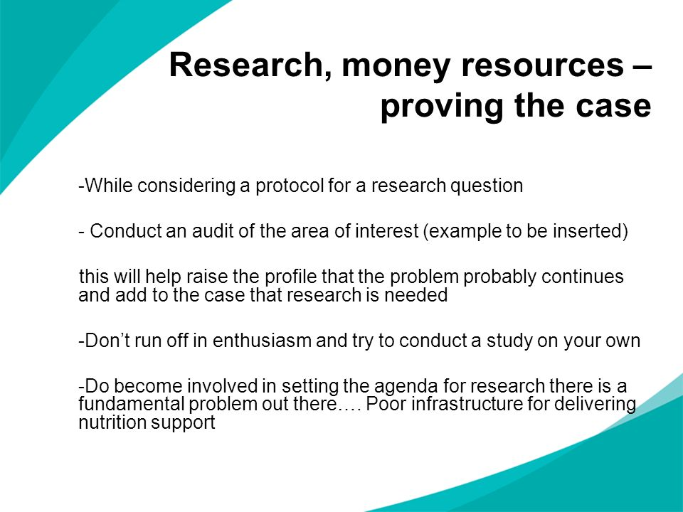 Research, money resources – proving the case -While considering a protocol for a research question - Conduct an audit of the area of interest (example to be inserted) this will help raise the profile that the problem probably continues and add to the case that research is needed -Dont run off in enthusiasm and try to conduct a study on your own -Do become involved in setting the agenda for research there is a fundamental problem out there….