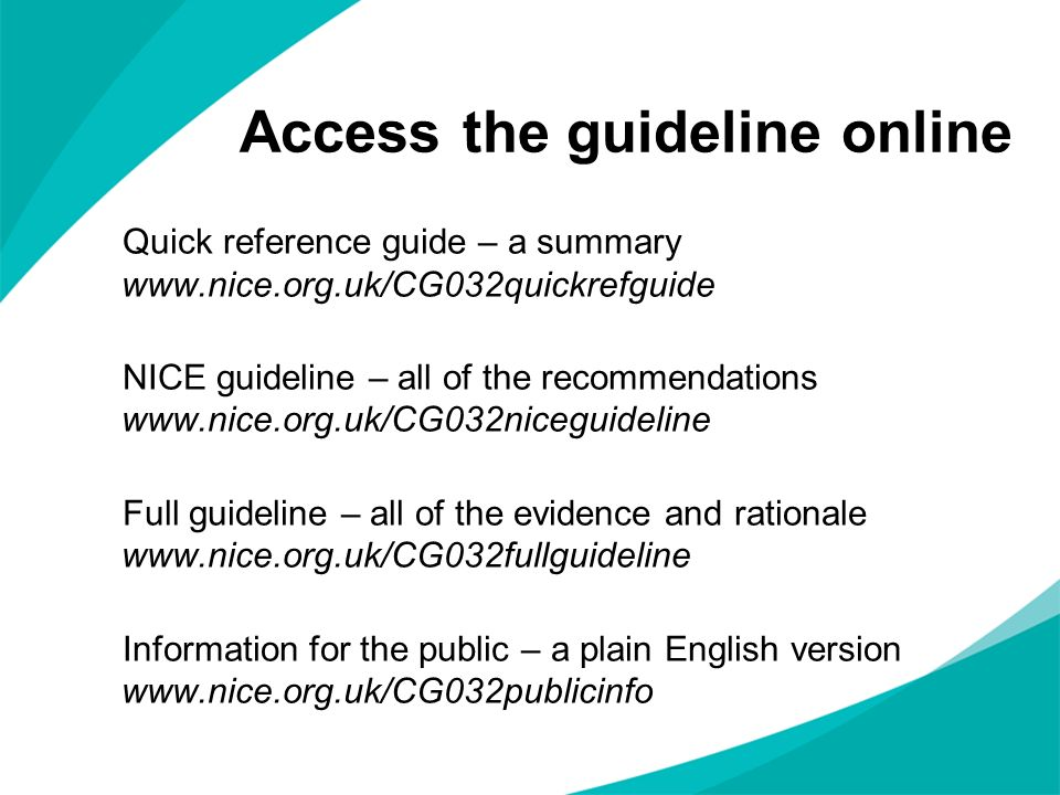 Access the guideline online Quick reference guide – a summary www.nice.org.uk/CG032quickrefguide NICE guideline – all of the recommendations www.nice.
