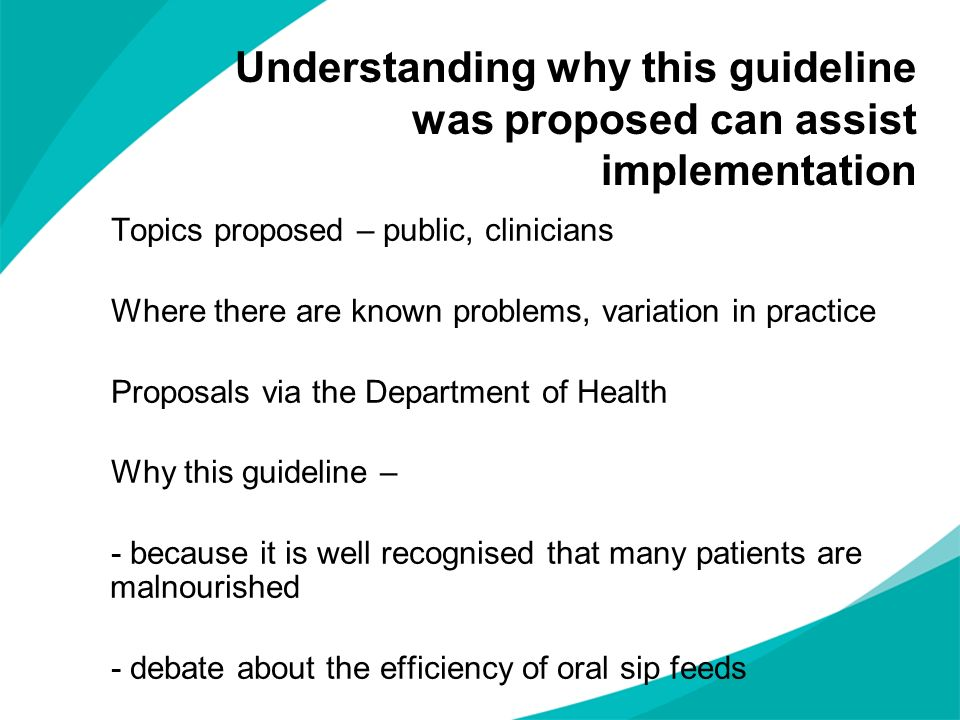 Understanding why this guideline was proposed can assist implementation Topics proposed – public, clinicians Where there are known problems, variation in practice Proposals via the Department of Health Why this guideline – - because it is well recognised that many patients are malnourished - debate about the efficiency of oral sip feeds