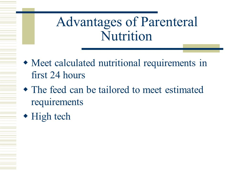 Advantages of Parenteral Nutrition Meet calculated nutritional requirements in first 24 hours The feed can be tailored to meet estimated requirements High tech