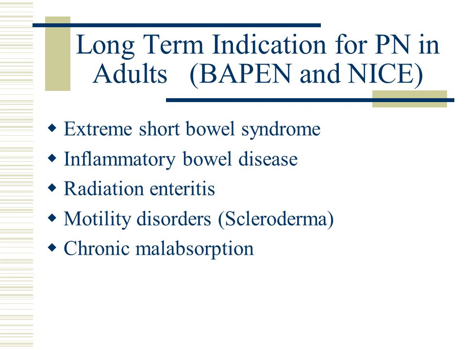 Long Term Indication for PN in Adults (BAPEN and NICE) Extreme short bowel syndrome Inflammatory bowel disease Radiation enteritis Motility disorders (Scleroderma) Chronic malabsorption