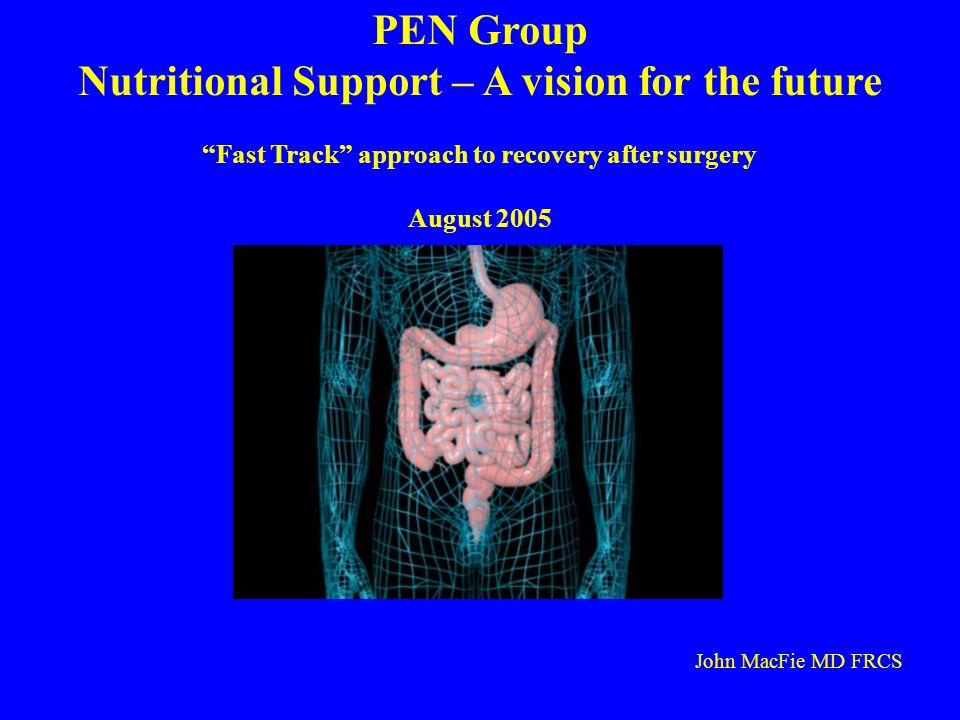 PEN Group Nutritional Support – A vision for the future Fast Track approach to recovery after surgery August 2005 John MacFie MD FRCS