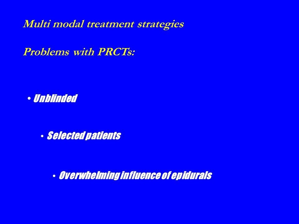 Multi modal treatment strategies Problems with PRCTs: Unblinded Selected patients Overwhelming influence of epidurals