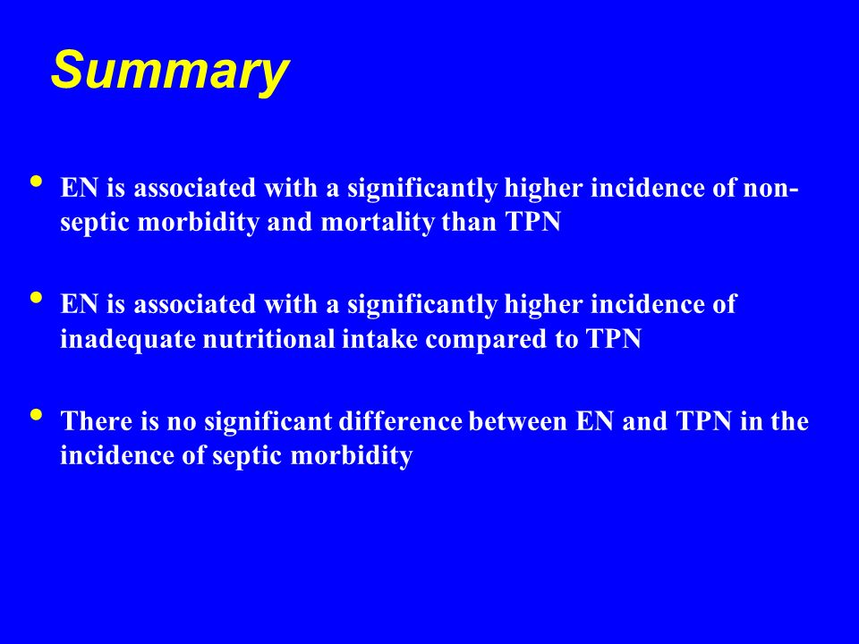 Summary EN is associated with a significantly higher incidence of non- septic morbidity and mortality than TPN EN is associated with a significantly higher incidence of inadequate nutritional intake compared to TPN There is no significant difference between EN and TPN in the incidence of septic morbidity