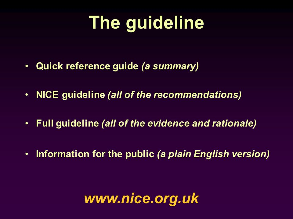 The guideline Quick reference guide (a summary) NICE guideline (all of the recommendations) Full guideline (all of the evidence and rationale) Informa
