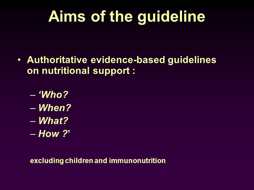 Aims of the guideline Authoritative evidence-based guidelines on nutritional support : –Who? –When? –What? –How ? excluding children and immunonutriti