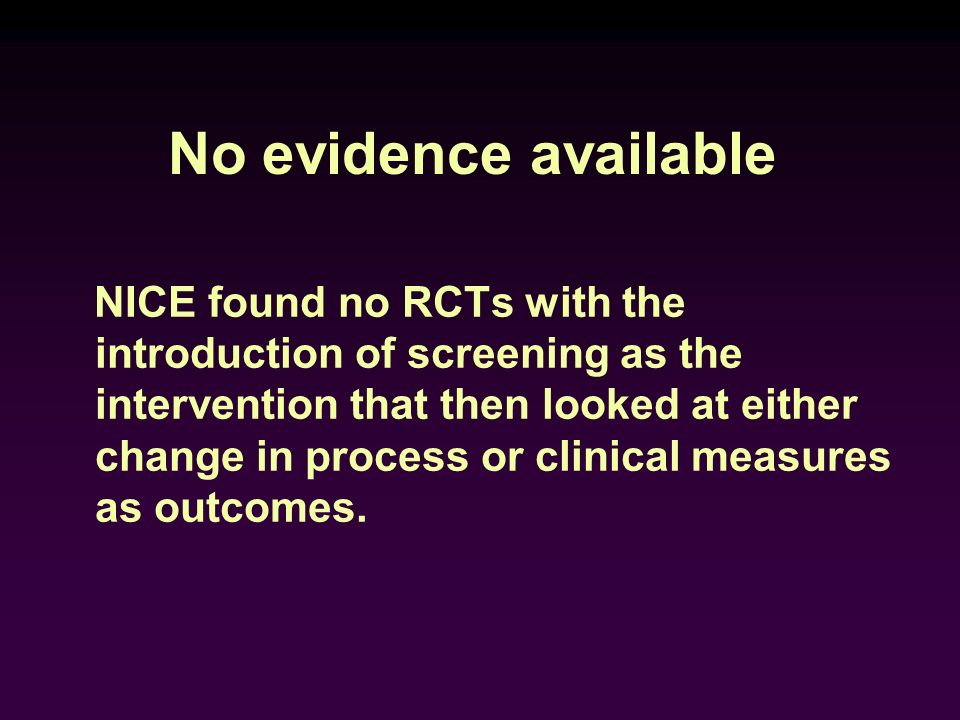 No evidence available NICE found no RCTs with the introduction of screening as the intervention that then looked at either change in process or clinic