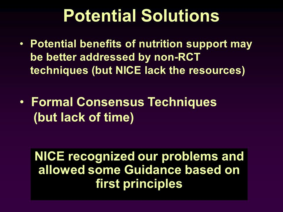 Potential Solutions Potential benefits of nutrition support may be better addressed by non-RCT techniques (but NICE lack the resources) NICE recognize