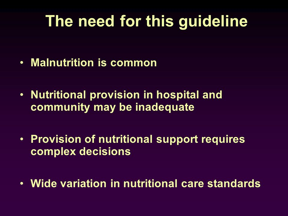 The need for this guideline Malnutrition is common Nutritional provision in hospital and community may be inadequate Provision of nutritional support