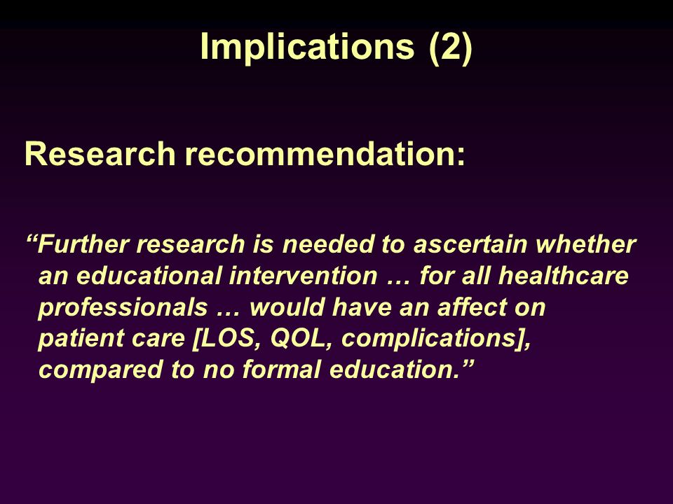 Implications (2) Research recommendation: Further research is needed to ascertain whether an educational intervention … for all healthcare professiona