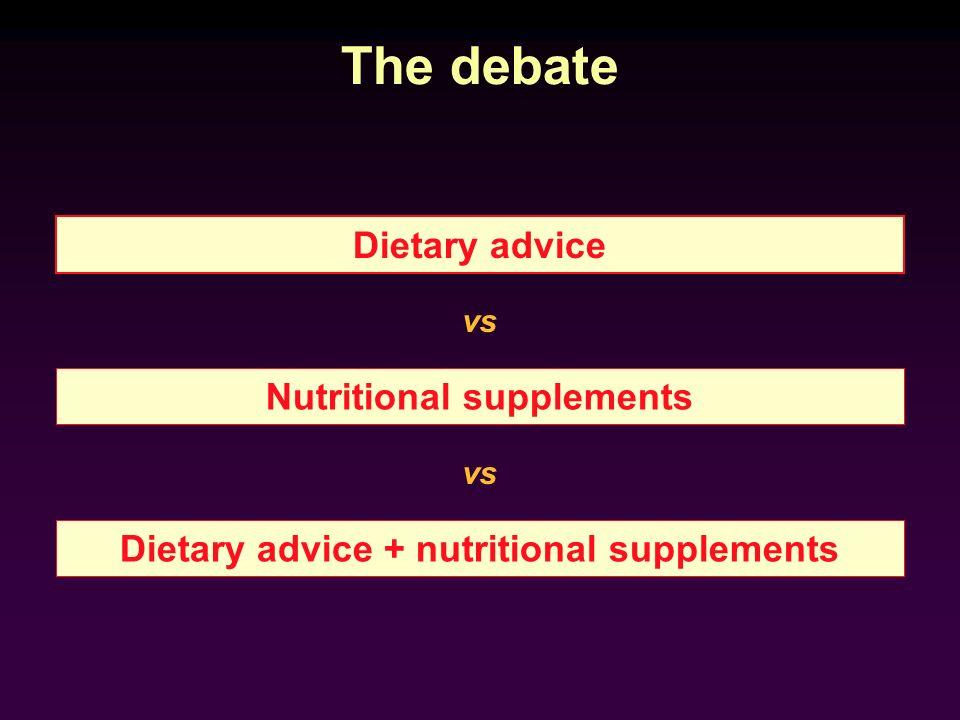 The debate Nutritional supplements Dietary advice Dietary advice + nutritional supplements vs