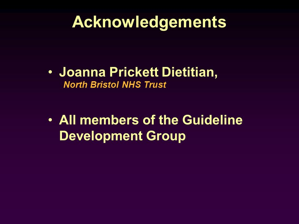Acknowledgements Joanna Prickett Dietitian, All members of the Guideline Development Group North Bristol NHS Trust