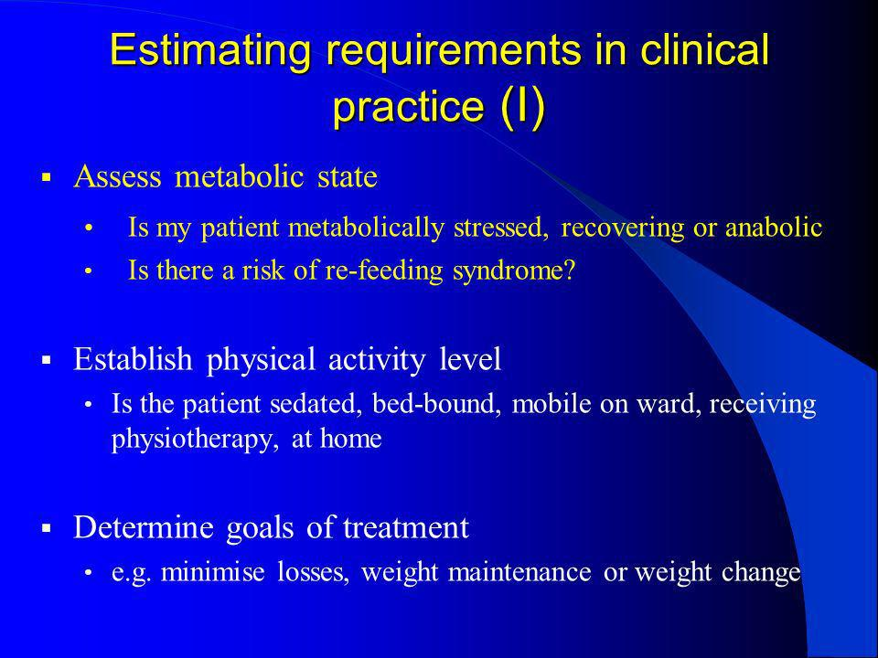 Estimating requirements in clinical practice (I) Assess metabolic state Is my patient metabolically stressed, recovering or anabolic Is there a risk o