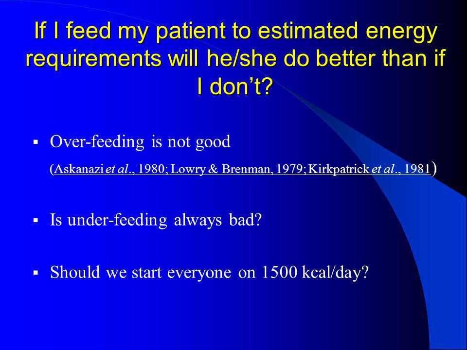 If I feed my patient to estimated energy requirements will he/she do better than if I dont? Over-feeding is not good (Askanazi et al., 1980; Lowry & B