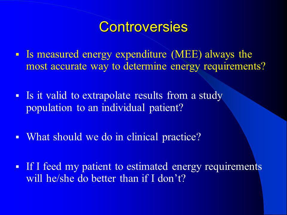 Controversies Is measured energy expenditure (MEE) always the most accurate way to determine energy requirements? Is it valid to extrapolate results f