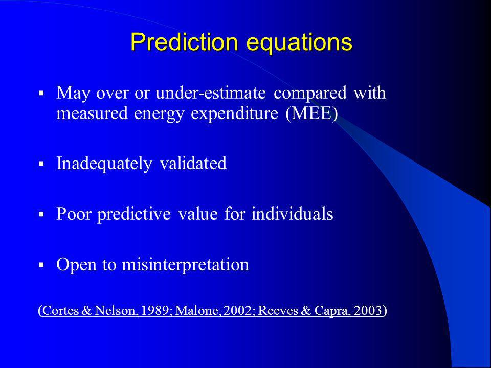 Prediction equations May over or under-estimate compared with measured energy expenditure (MEE) Inadequately validated Poor predictive value for indiv