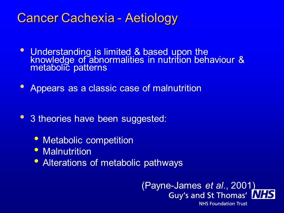 Cancer Cachexia - Aetiology Understanding is limited & based upon the knowledge of abnormalities in nutrition behaviour & metabolic patterns Appears a