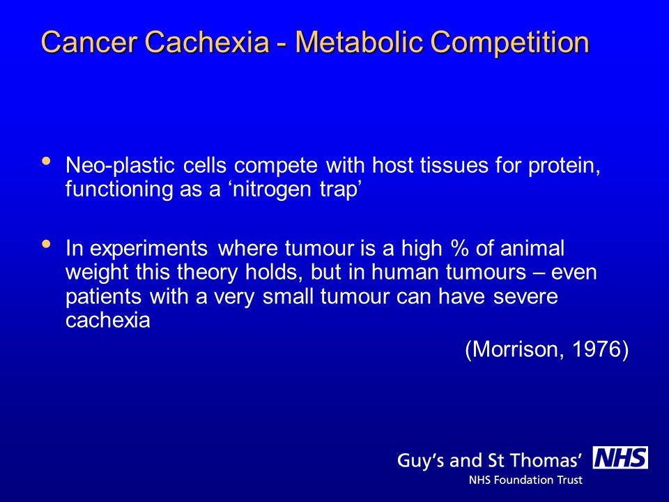Cancer Cachexia - Metabolic Competition Neo-plastic cells compete with host tissues for protein, functioning as a nitrogen trap In experiments where t
