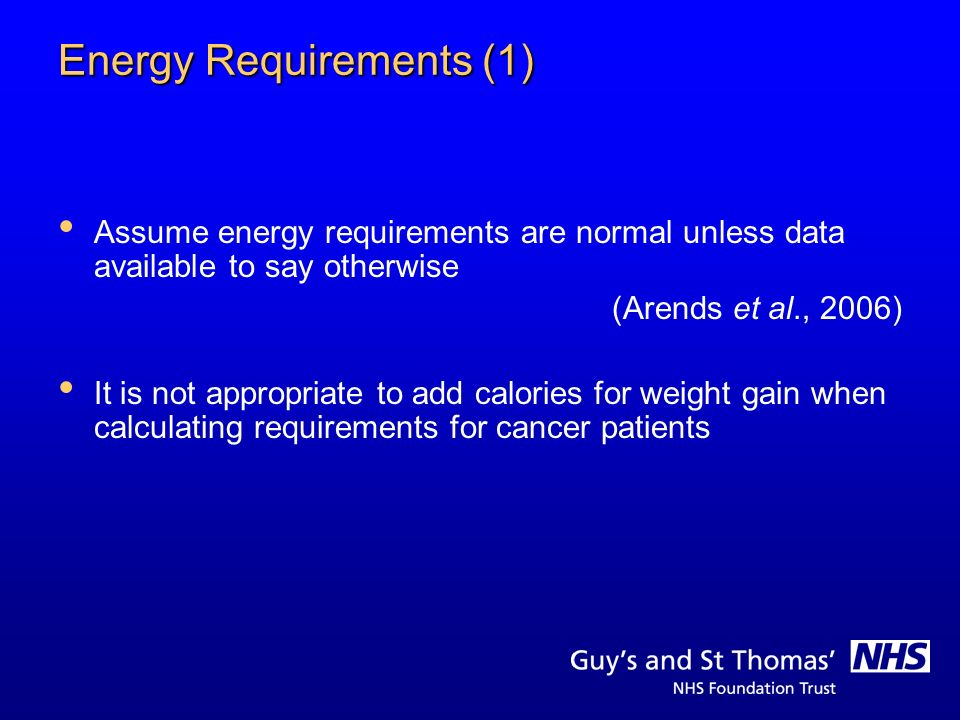Energy Requirements (1) Assume energy requirements are normal unless data available to say otherwise (Arends et al., 2006) It is not appropriate to ad