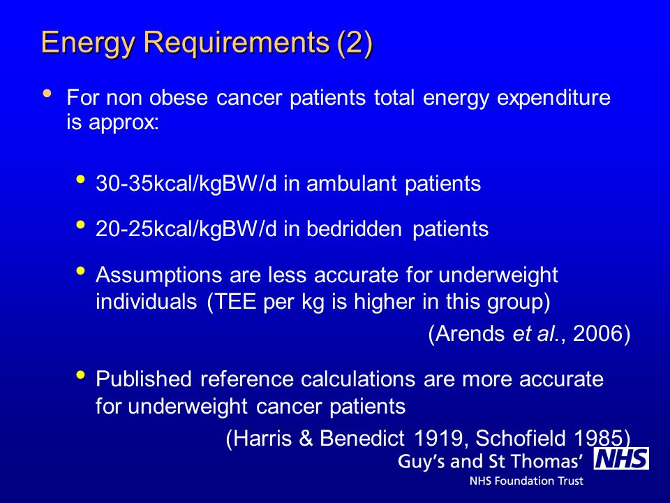 Energy Requirements (2) For non obese cancer patients total energy expenditure is approx: 30-35kcal/kgBW/d in ambulant patients 20-25kcal/kgBW/d in be