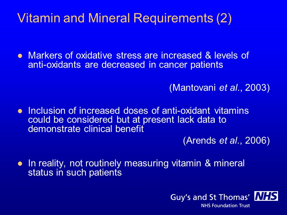Vitamin and Mineral Requirements (2) Markers of oxidative stress are increased & levels of anti-oxidants are decreased in cancer patients (Mantovani e