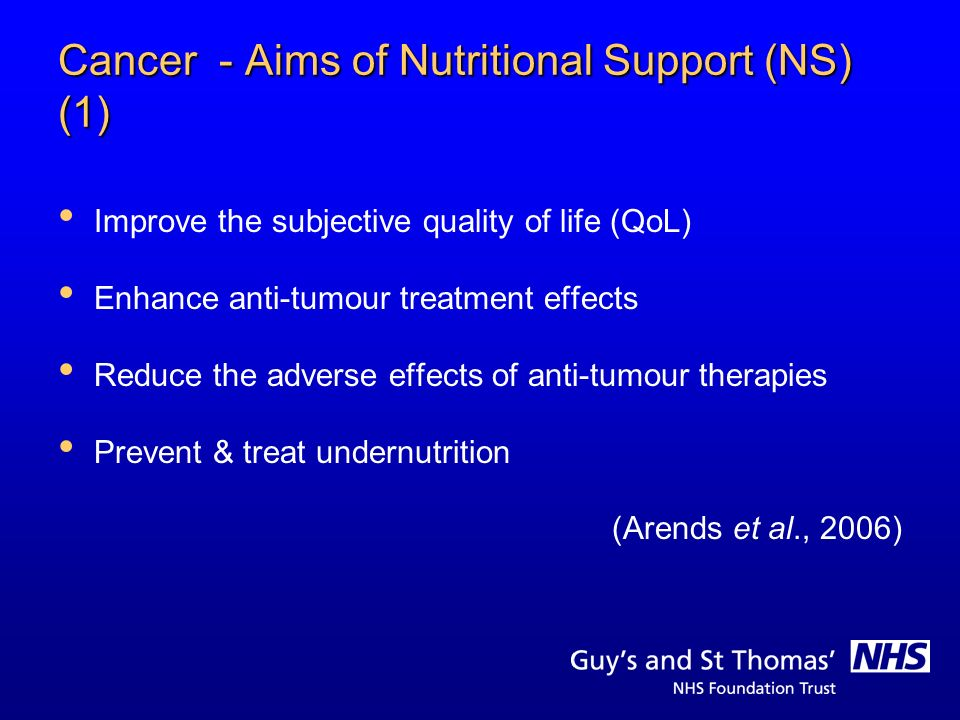 Cancer - Aims of Nutritional Support (NS) (1) Improve the subjective quality of life (QoL) Enhance anti-tumour treatment effects Reduce the adverse ef